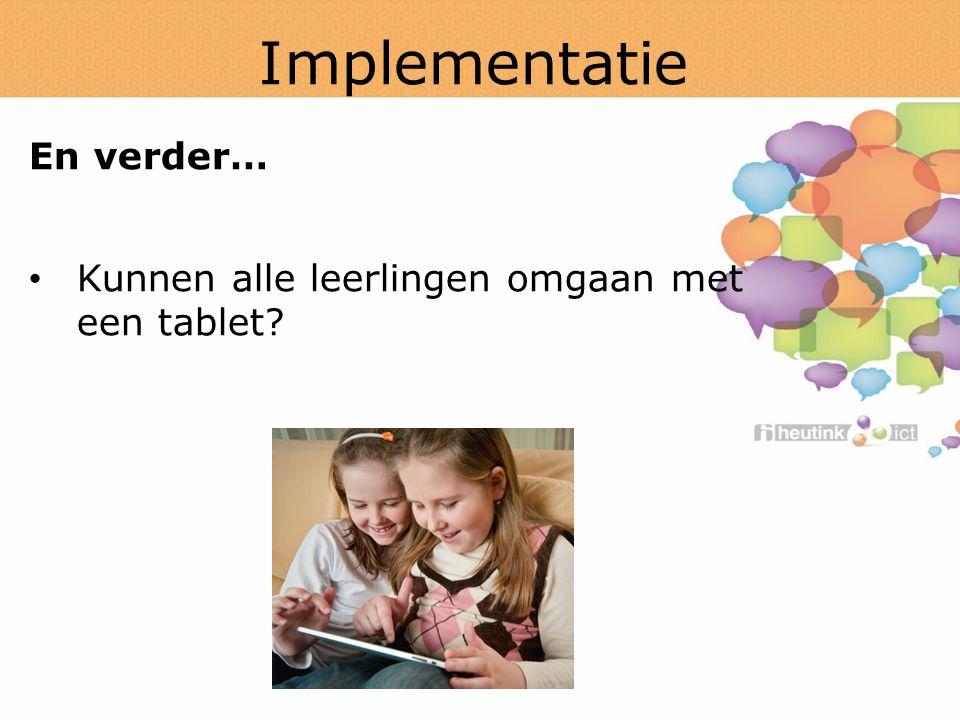 Implementatie En verder… Kunnen alle leerlingen omgaan met een tablet