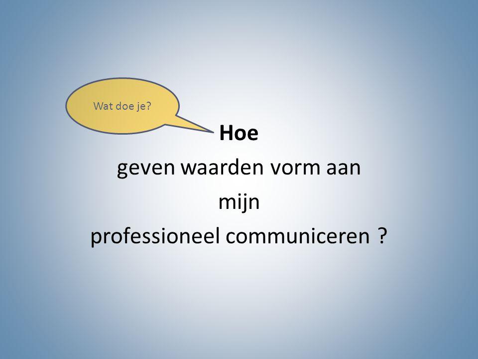 Hoe geven waarden vorm aan mijn professioneel communiceren