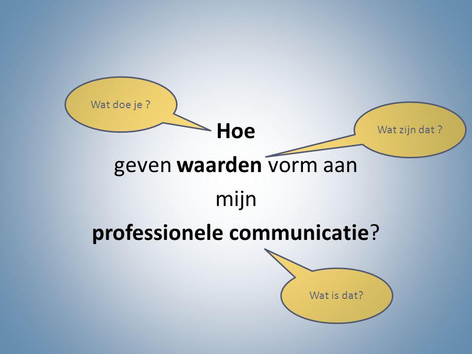 Hoe geven waarden vorm aan mijn professionele communicatie
