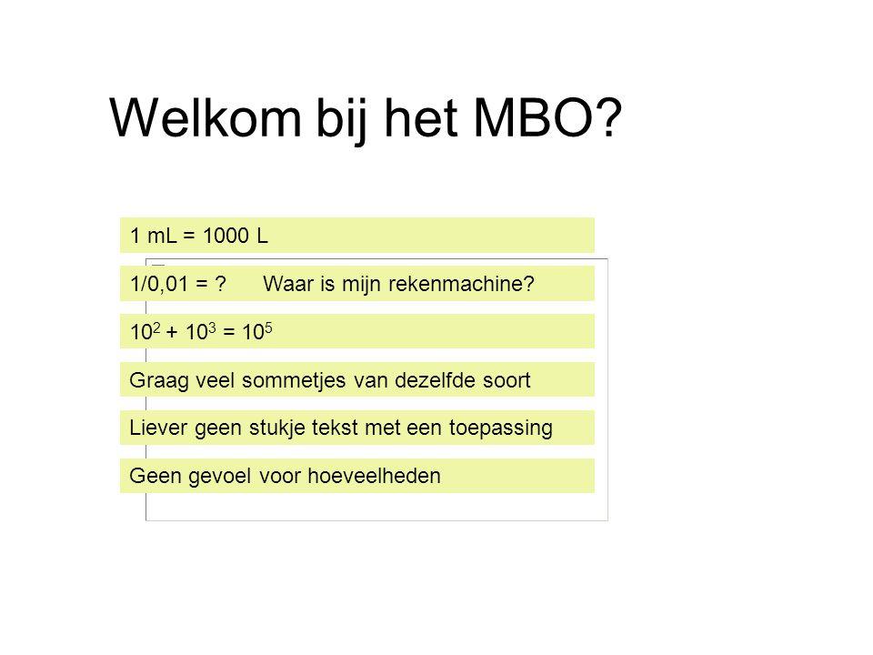 Welkom bij het MBO 1 mL = 1000 L. 1/0,01 = Waar is mijn rekenmachine 102 + 103 = 105. Graag veel sommetjes van dezelfde soort.