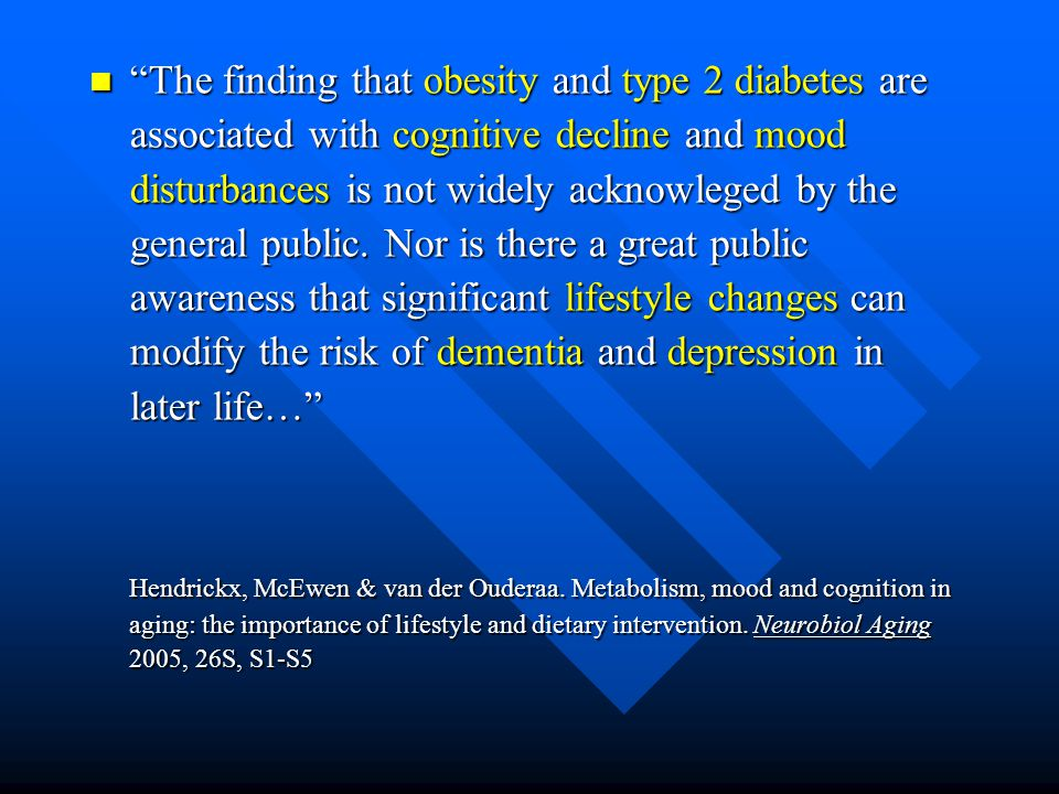The finding that obesity and type 2 diabetes are associated with cognitive decline and mood disturbances is not widely acknowleged by the general public. Nor is there a great public awareness that significant lifestyle changes can modify the risk of dementia and depression in later life…