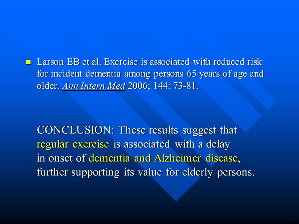 Larson EB et al. Exercise is associated with reduced risk for incident dementia among persons 65 years of age and older. Ann Intern Med 2006; 144: 73-81.