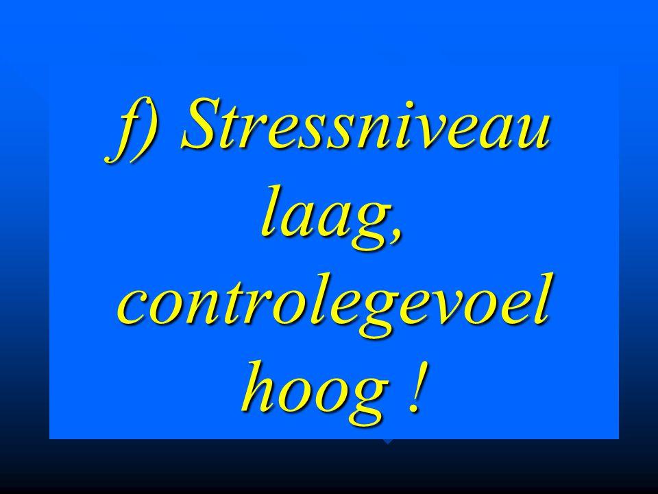 f) Stressniveau laag, controlegevoel hoog !