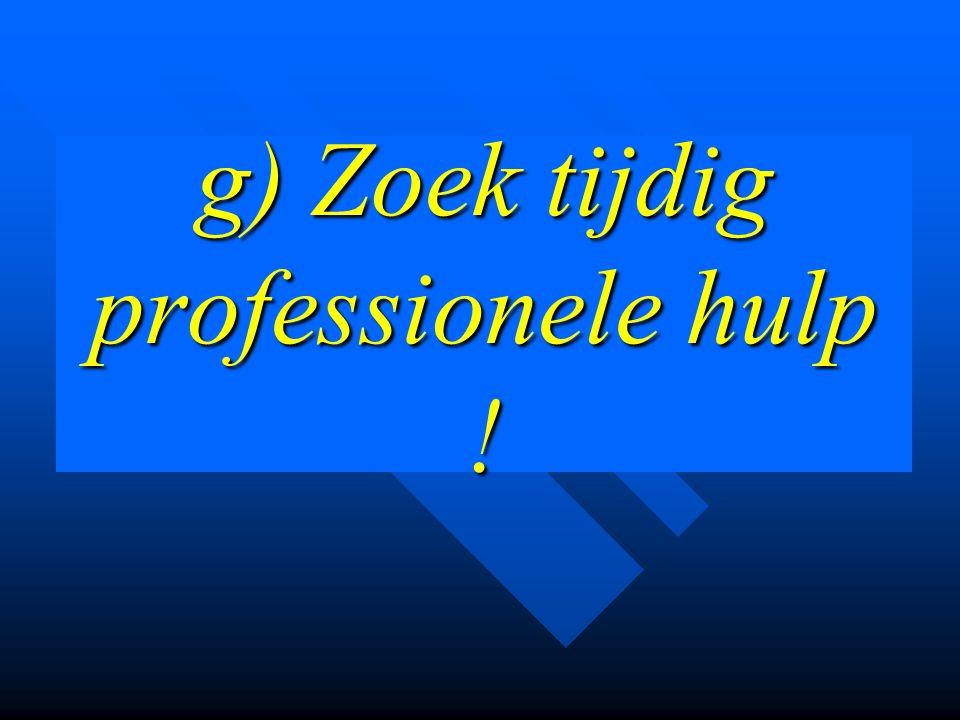 g) Zoek tijdig professionele hulp !
