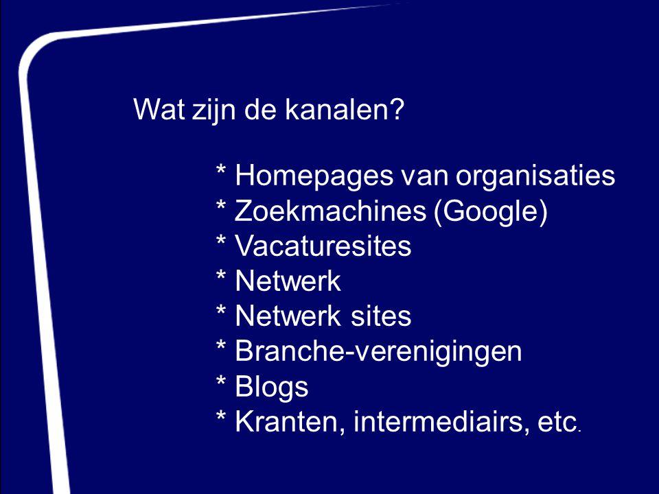 Wat zijn de kanalen * Homepages van organisaties. * Zoekmachines (Google) * Vacaturesites. * Netwerk.