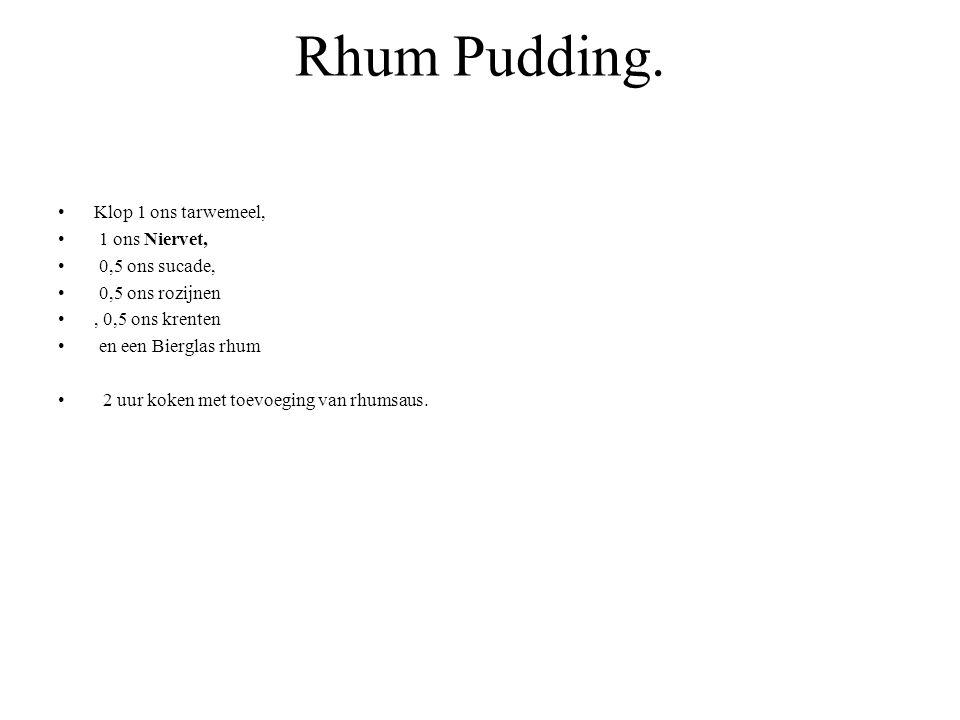 Rhum Pudding. Klop 1 ons tarwemeel, 1 ons Niervet, 0,5 ons sucade,