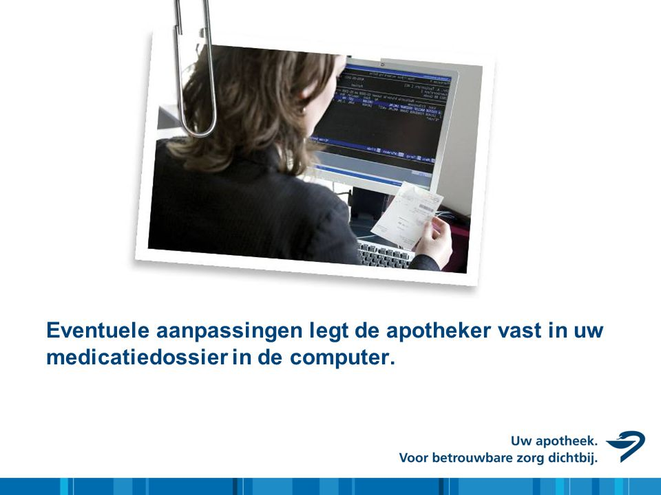 Eventuele aanpassingen legt de apotheker vast in uw medicatiedossier in de computer.