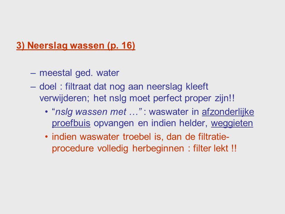 3) Neerslag wassen (p. 16) meestal ged. water. doel : filtraat dat nog aan neerslag kleeft verwijderen; het nslg moet perfect proper zijn!!