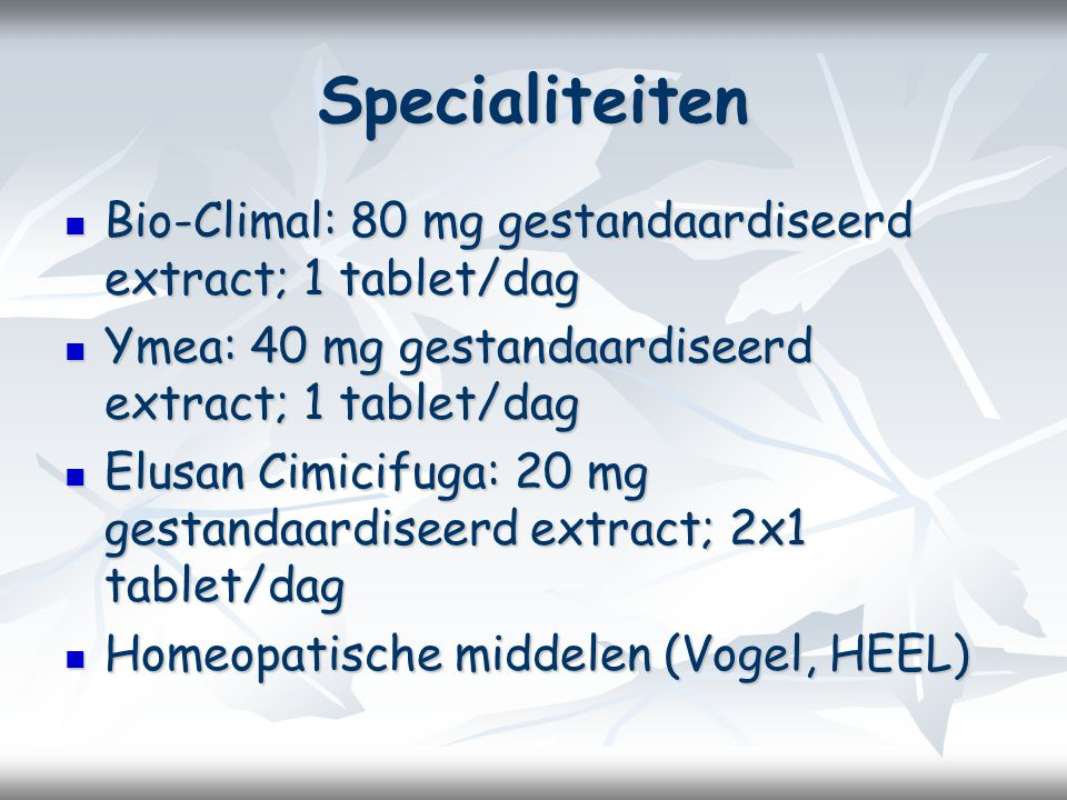 Specialiteiten Bio-Climal: 80 mg gestandaardiseerd extract; 1 tablet/dag. Ymea: 40 mg gestandaardiseerd extract; 1 tablet/dag.