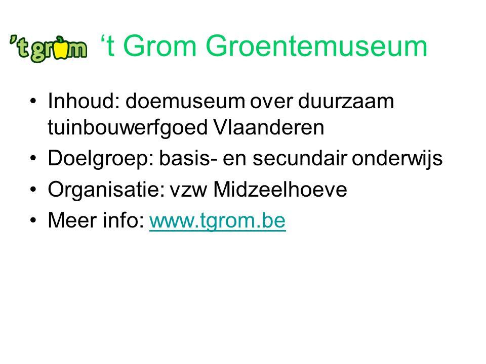 't Grom Groentemuseum Inhoud: doemuseum over duurzaam tuinbouwerfgoed Vlaanderen. Doelgroep: basis- en secundair onderwijs.
