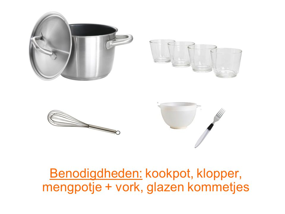 Benodigdheden: kookpot, klopper, mengpotje + vork, glazen kommetjes