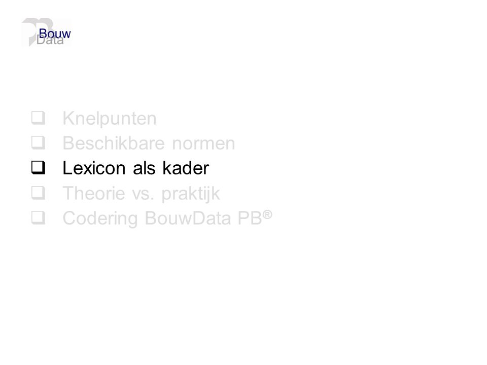 Knelpunten Beschikbare normen Lexicon als kader Theorie vs. praktijk Codering BouwData PB®