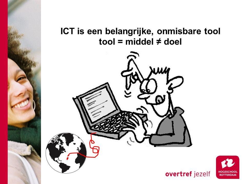 ICT is een belangrijke, onmisbare tool tool = middel ≠ doel