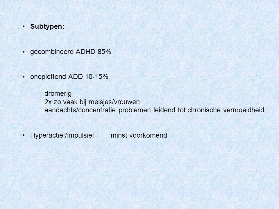 Subtypen: gecombineerd ADHD 85% onoplettend ADD 10-15% dromerig. 2x zo vaak bij meisjes/vrouwen.