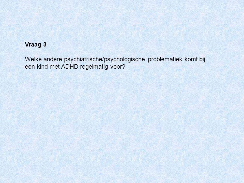 Vraag 3 Welke andere psychiatrische/psychologische problematiek komt bij een kind met ADHD regelmatig voor