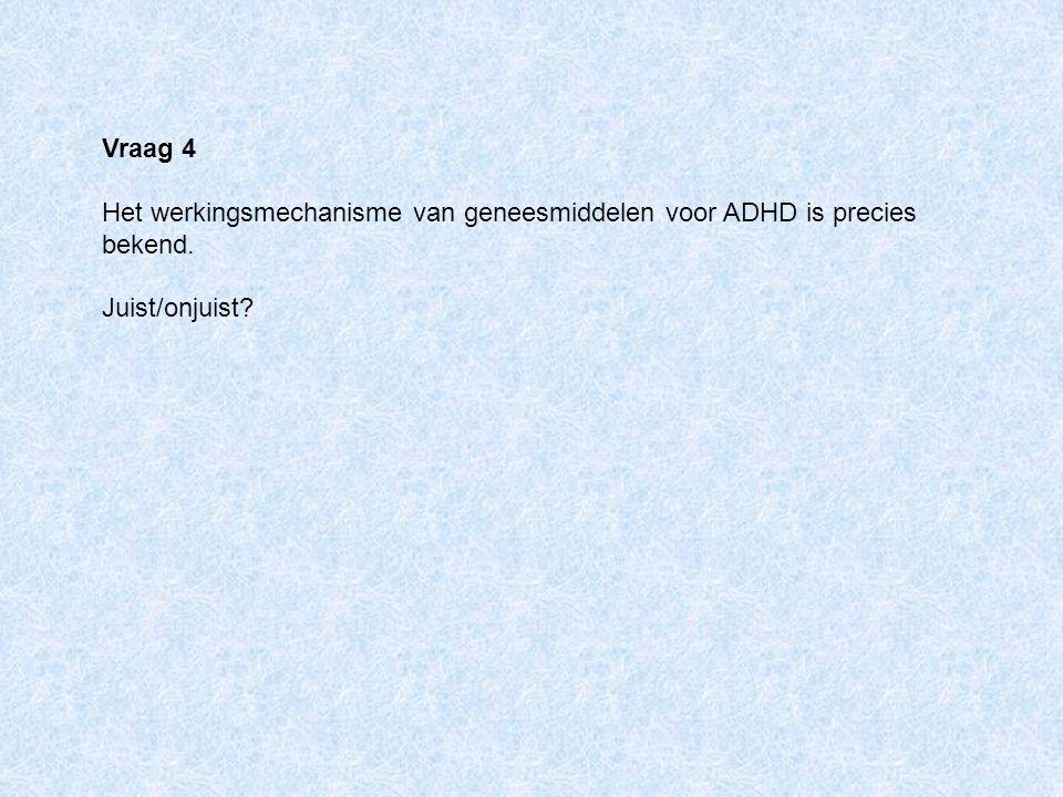 Vraag 4 Het werkingsmechanisme van geneesmiddelen voor ADHD is precies bekend. Juist/onjuist