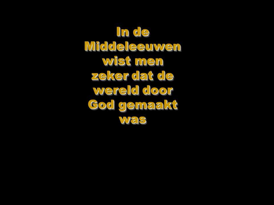 In de Middeleeuwen wist men zeker dat de wereld door God gemaakt was