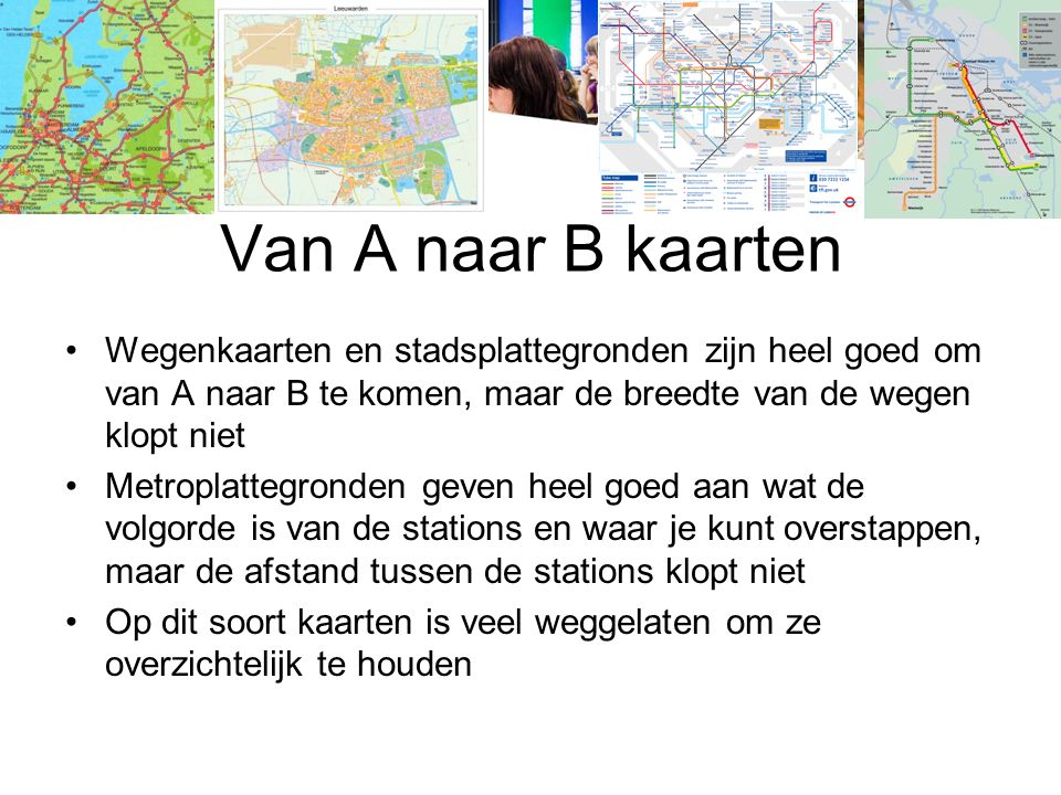 Van A naar B kaarten Wegenkaarten en stadsplattegronden zijn heel goed om van A naar B te komen, maar de breedte van de wegen klopt niet.