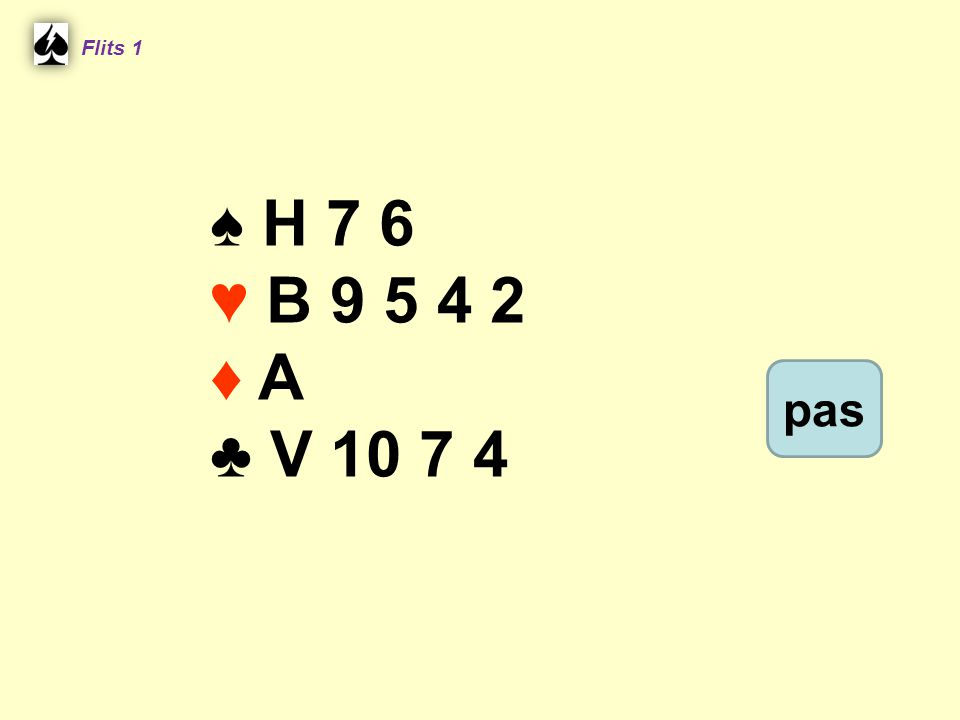 Flits 1 ♠ H 7 6 ♥ B 9 5 4 2 ♦ A ♣ V 10 7 4 pas