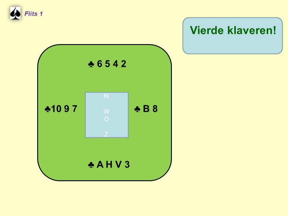 Flits 1 Vierde klaveren! ♣ 6 5 4 2 N W O Z ♣10 9 7 ♣ B 8 ♣ A H V 3