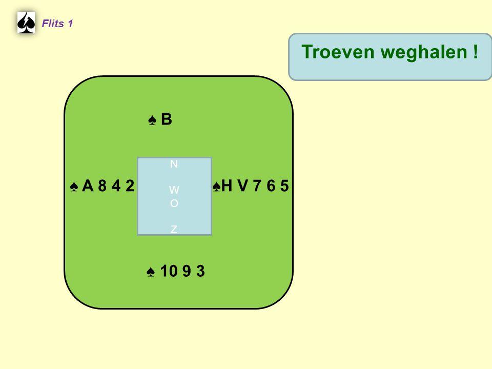 Flits 1 Troeven weghalen ! ♠ B N W O Z ♠ A 8 4 2 ♠H V 7 6 5 ♠ 10 9 3
