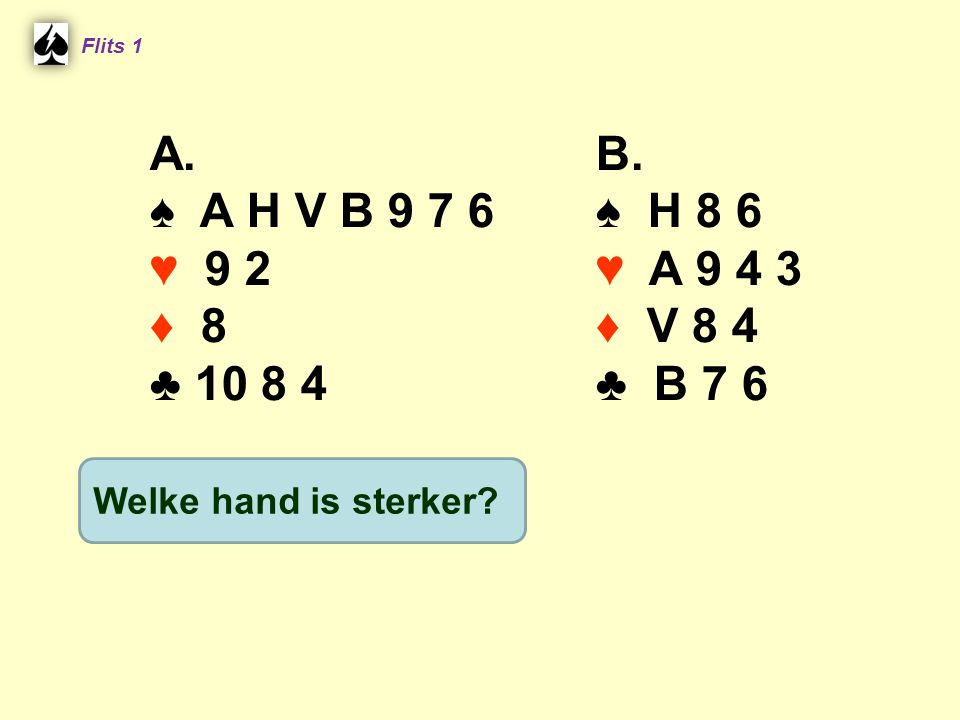 Flits 1 A. ♠ A H V B 9 7 6. ♥ 9 2. ♦ 8. ♣ 10 8 4. B. ♠ H 8 6. ♥ A 9 4 3. ♦ V 8 4. ♣ B 7 6.