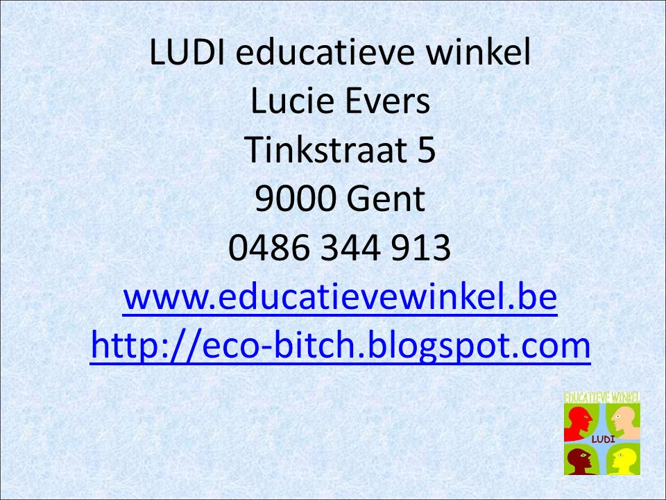 LUDI educatieve winkel Lucie Evers Tinkstraat 5 9000 Gent 0486 344 913 www.educatievewinkel.be http://eco-bitch.blogspot.com