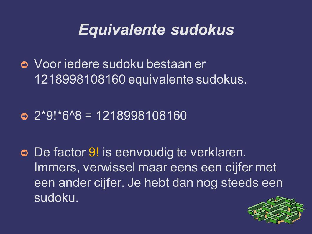 Equivalente sudokus Voor iedere sudoku bestaan er 1218998108160 equivalente sudokus. 2*9!*6^8 = 1218998108160.