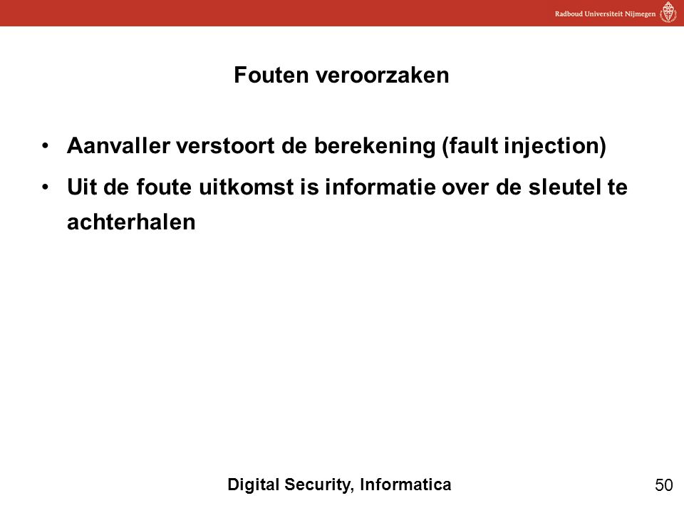 Fouten veroorzaken Aanvaller verstoort de berekening (fault injection) Uit de foute uitkomst is informatie over de sleutel te achterhalen.