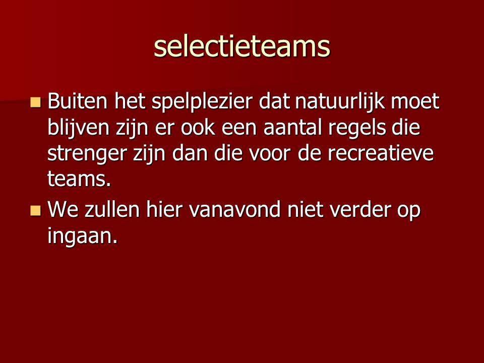 selectieteams Buiten het spelplezier dat natuurlijk moet blijven zijn er ook een aantal regels die strenger zijn dan die voor de recreatieve teams.