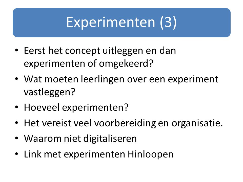 Experimenten (3) Eerst het concept uitleggen en dan experimenten of omgekeerd Wat moeten leerlingen over een experiment vastleggen