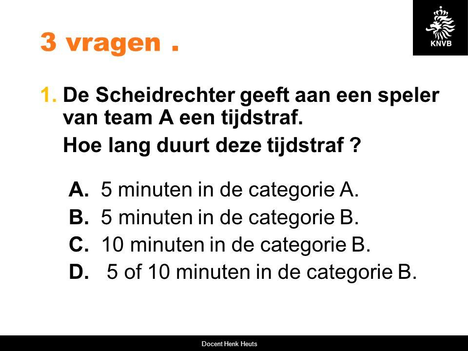 3 vragen . 1. De Scheidrechter geeft aan een speler van team A een tijdstraf. Hoe lang duurt deze tijdstraf