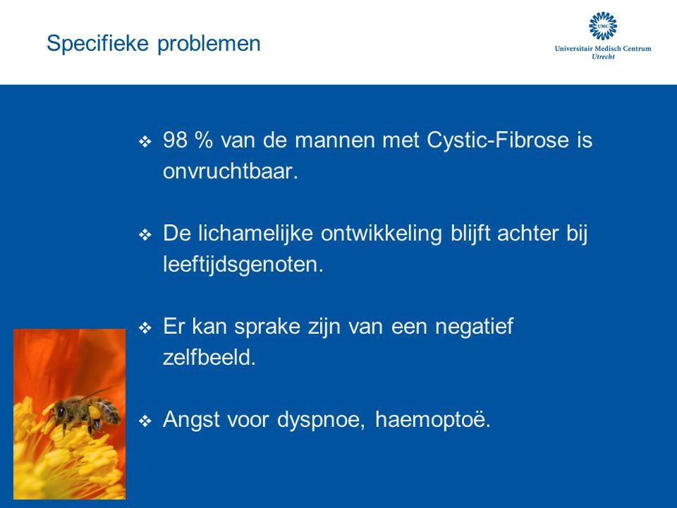 Specifieke problemen 98 % van de mannen met Cystic-Fibrose is onvruchtbaar. De lichamelijke ontwikkeling blijft achter bij leeftijdsgenoten.