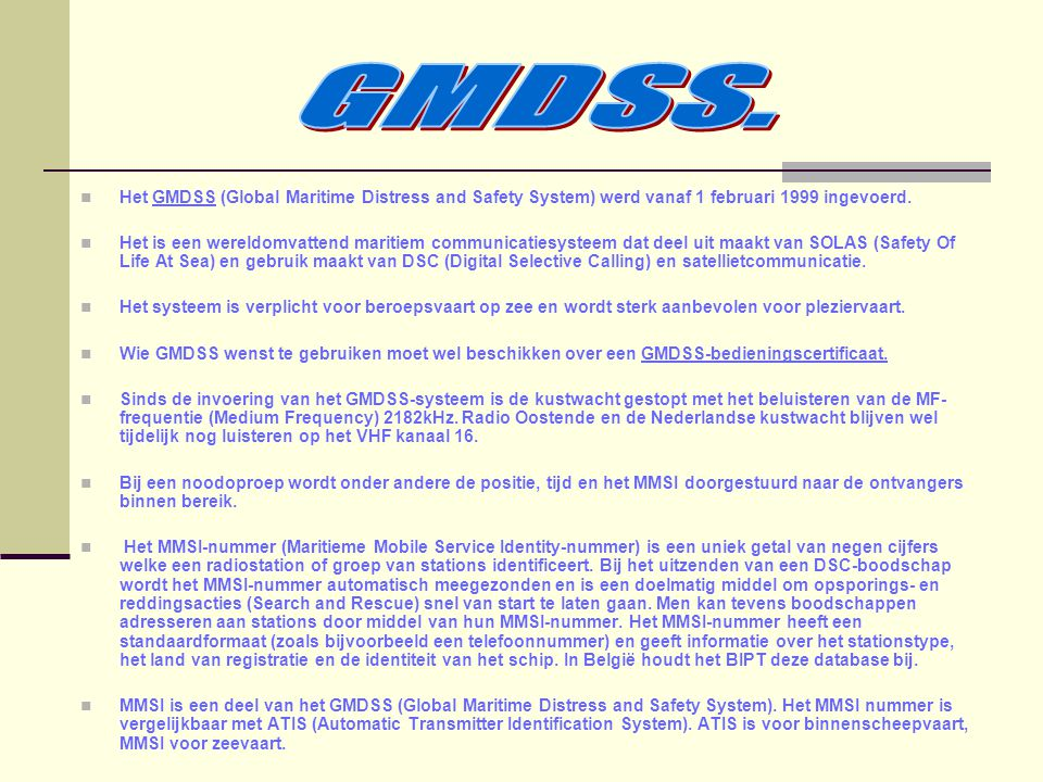 GMDSS. Het GMDSS (Global Maritime Distress and Safety System) werd vanaf 1 februari 1999 ingevoerd.