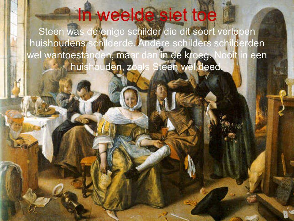 In weelde siet toe Steen was de enige schilder die dit soort verlopen huishoudens schilderde.