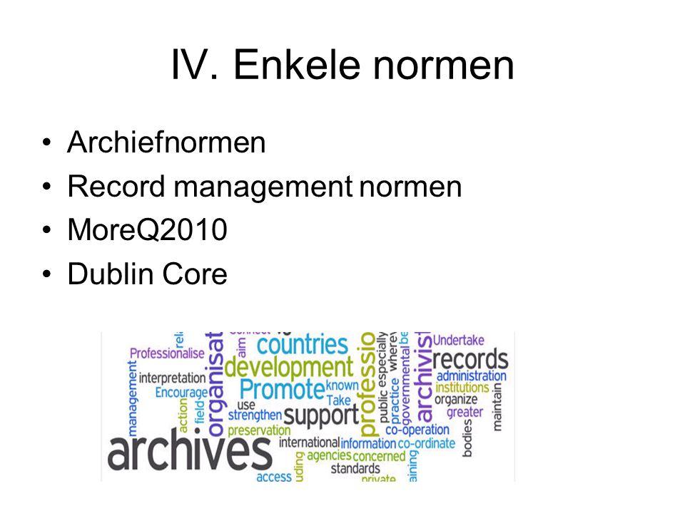 IV. Enkele normen Archiefnormen Record management normen MoreQ2010