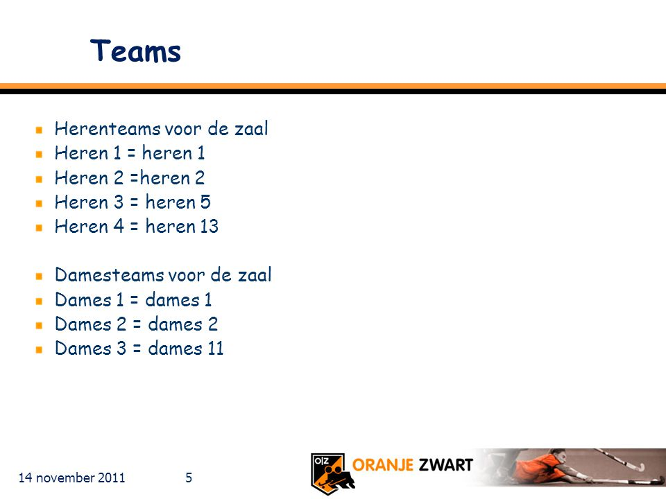 Teams Herenteams voor de zaal Heren 1 = heren 1 Heren 2 =heren 2