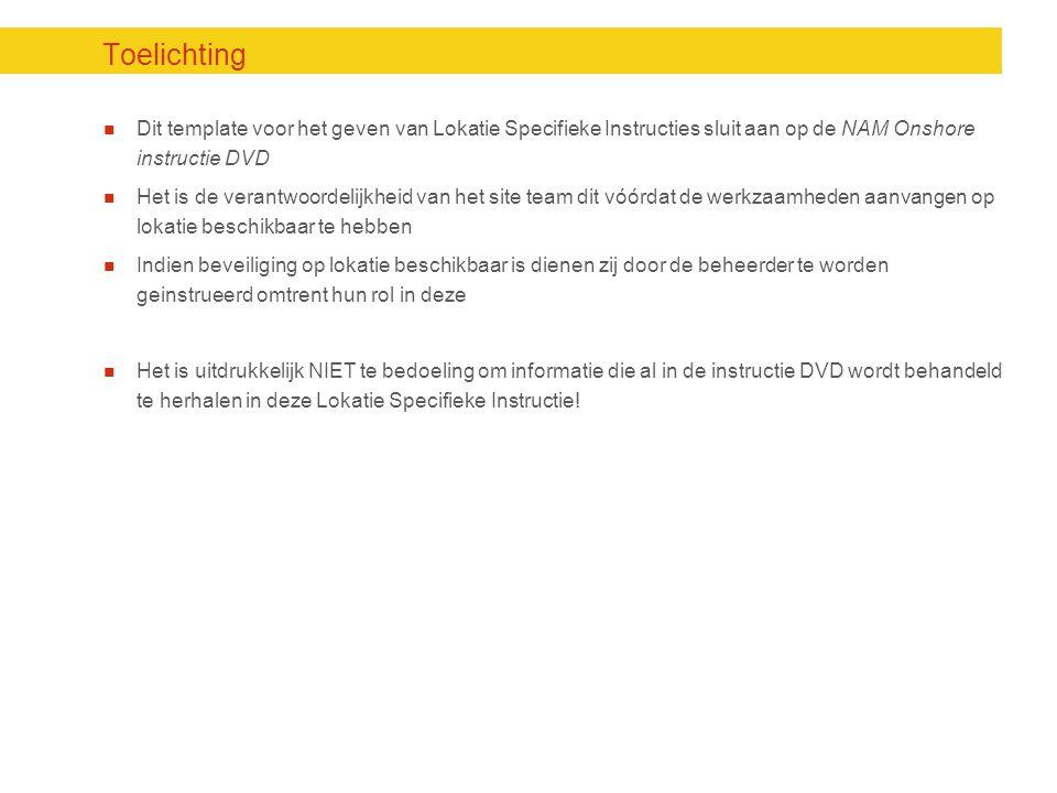 Toelichting Dit template voor het geven van Lokatie Specifieke Instructies sluit aan op de NAM Onshore instructie DVD.