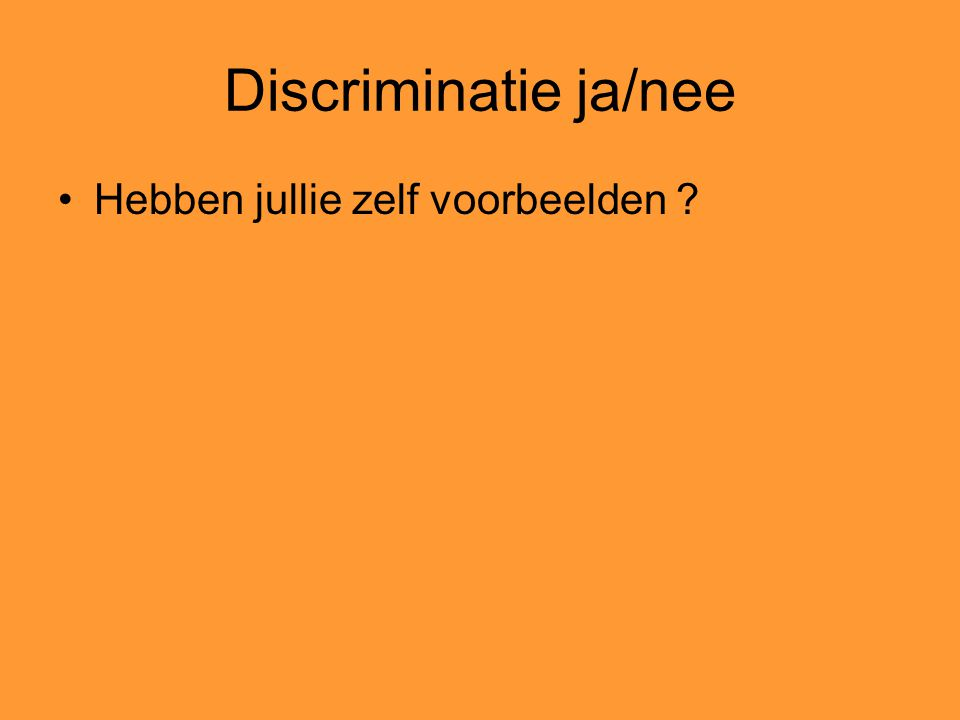 Discriminatie ja/nee Hebben jullie zelf voorbeelden