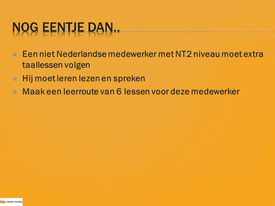 Nog eentje dan.. Een niet Nederlandse medewerker met NT2 niveau moet extra taallessen volgen. Hij moet leren lezen en spreken.