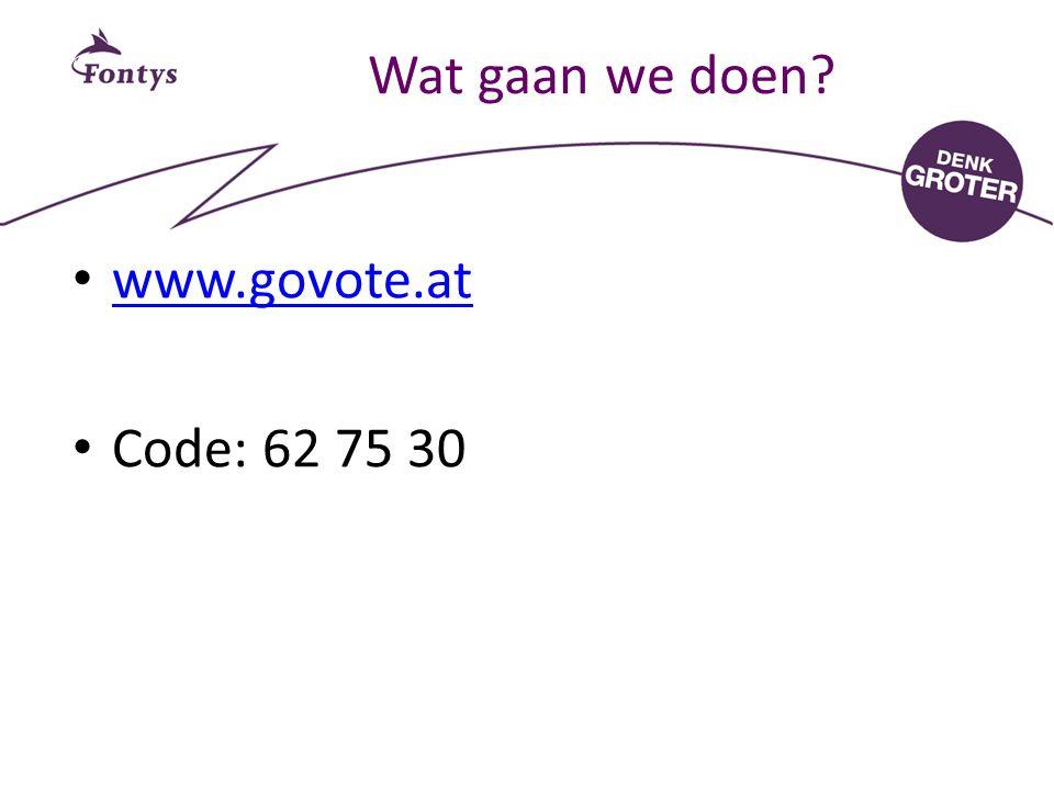 Wat gaan we doen www.govote.at Code: 62 75 30