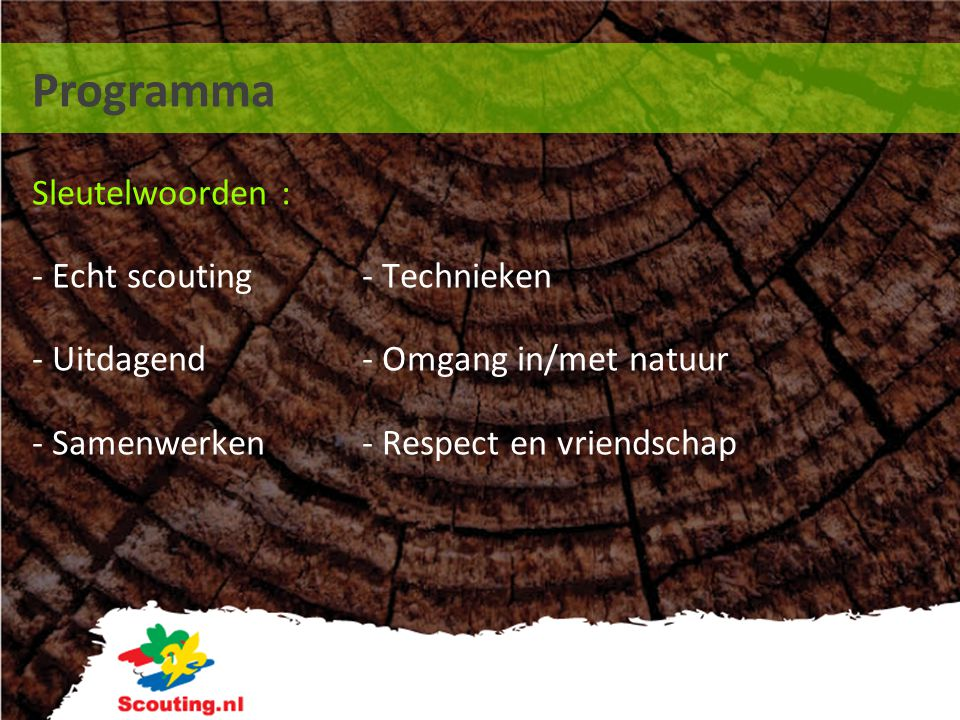Programma Sleutelwoorden : - Echt scouting - Technieken - Uitdagend - Omgang in/met natuur - Samenwerken - Respect en vriendschap.