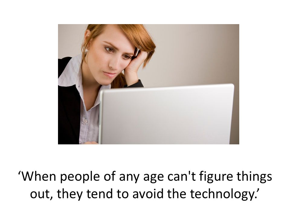 'When people of any age can t figure things out, they tend to avoid the technology.'