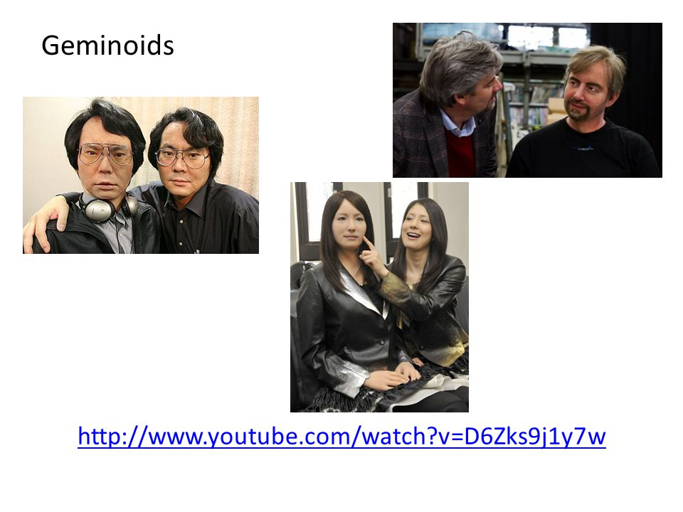Geminoids http://www.youtube.com/watch v=D6Zks9j1y7w