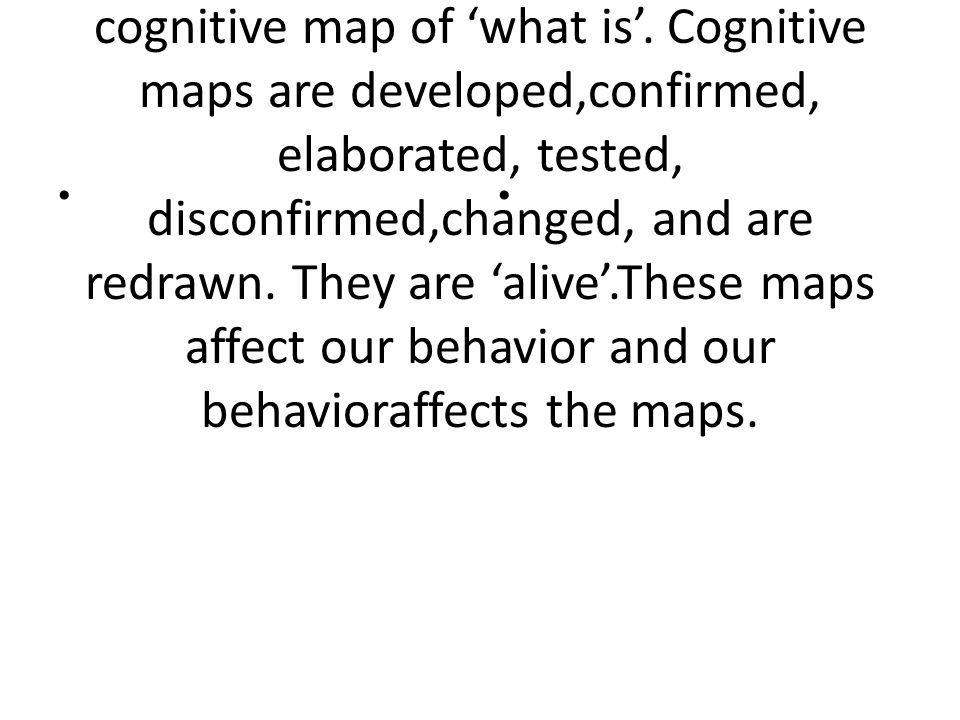 These representations are developed on the basis of values we hold and the ideas we have about how the world works, leading to the creation of a cognitive map of 'what is'.