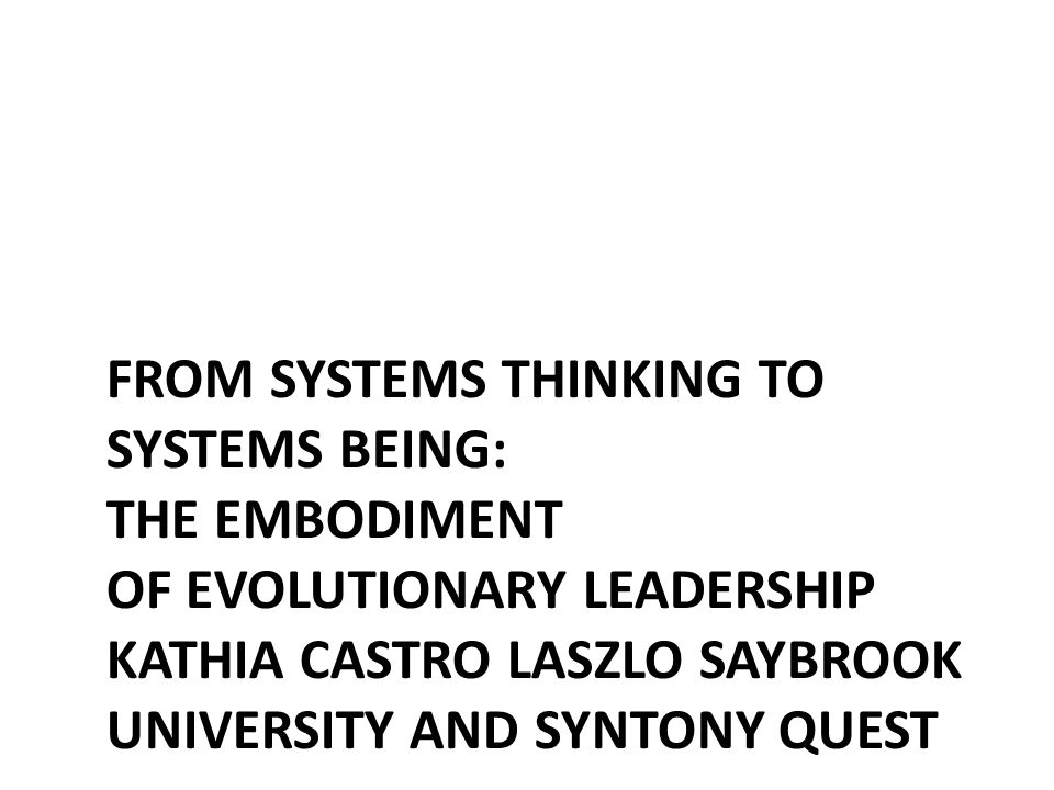 From systems thinking to systems being: The embodiment of evolutionary leadership Kathia Castro Laszlo Saybrook University and Syntony Quest