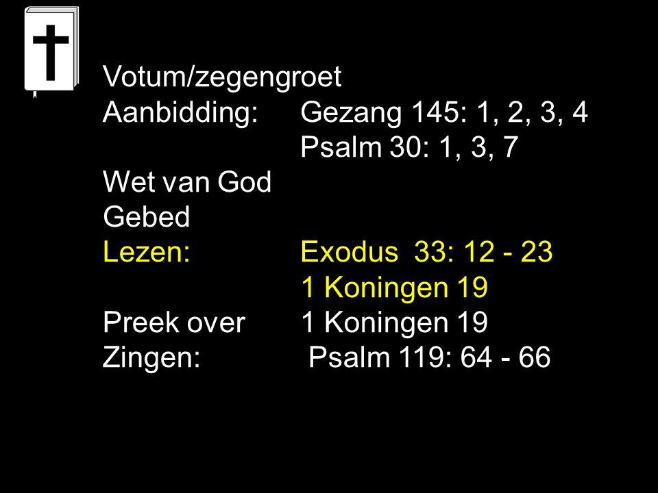 Votum/zegengroet Aanbidding: Gezang 145: 1, 2, 3, 4. Psalm 30: 1, 3, 7. Wet van God. Gebed. Lezen: Exodus 33: 12 - 23.