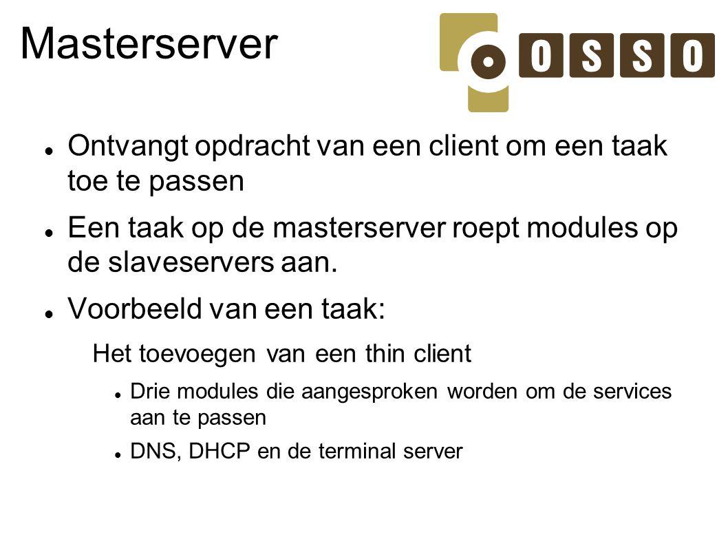 Masterserver Ontvangt opdracht van een client om een taak toe te passen. Een taak op de masterserver roept modules op de slaveservers aan.
