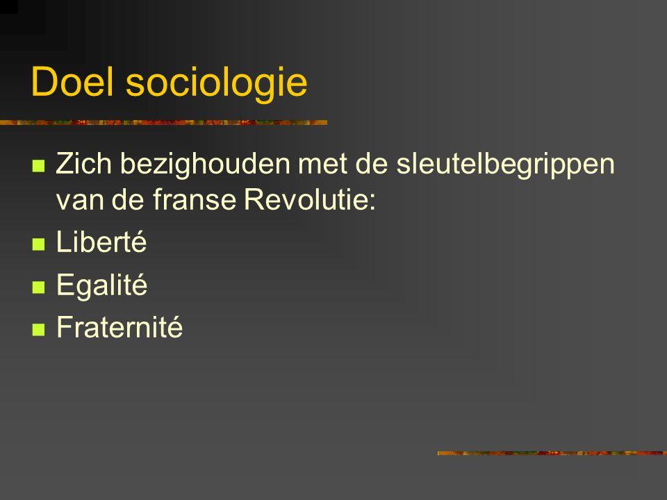 Doel sociologie Zich bezighouden met de sleutelbegrippen van de franse Revolutie: Liberté. Egalité.