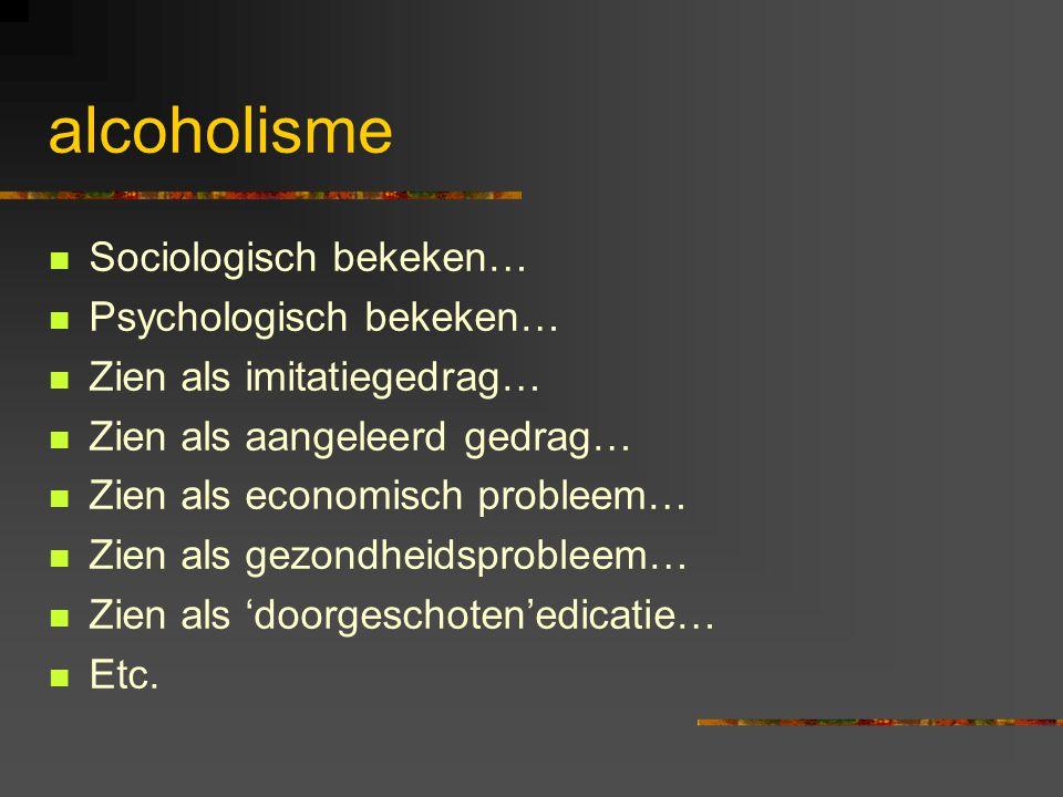 alcoholisme Sociologisch bekeken… Psychologisch bekeken…